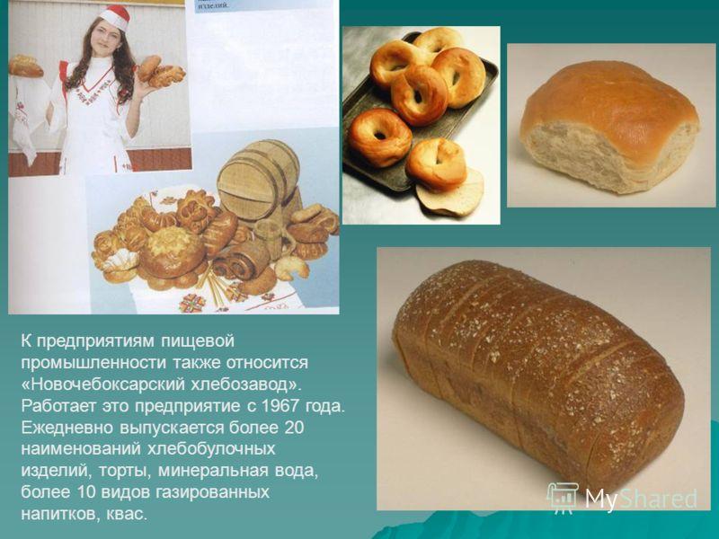 К предприятиям пищевой промышленности также относится «Новочебоксарский хлебозавод». Работает это предприятие с 1967 года. Ежедневно выпускается более 20 наименований хлебобулочных изделий, торты, минеральная вода, более 10 видов газированных напитко
