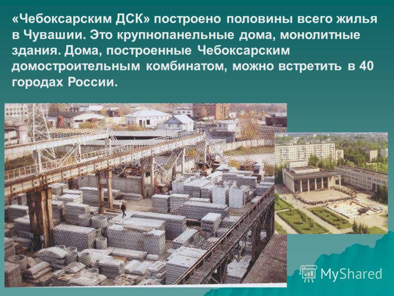 «Чебоксарским ДСК» построено половины всего жилья в Чувашии. Это крупнопанельные дома, монолитные здания. Дома, построенные Чебоксарским домостроительным комбинатом, можно встретить в 40 городах России.