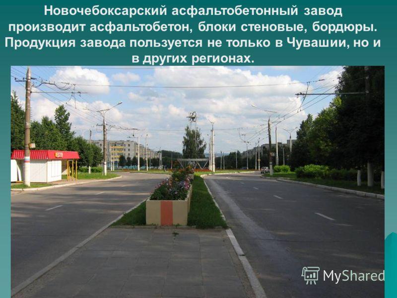 Новочебоксарский асфальтобетонный завод производит асфальтобетон, блоки стеновые, бордюры. Продукция завода пользуется не только в Чувашии, но и в других регионах.
