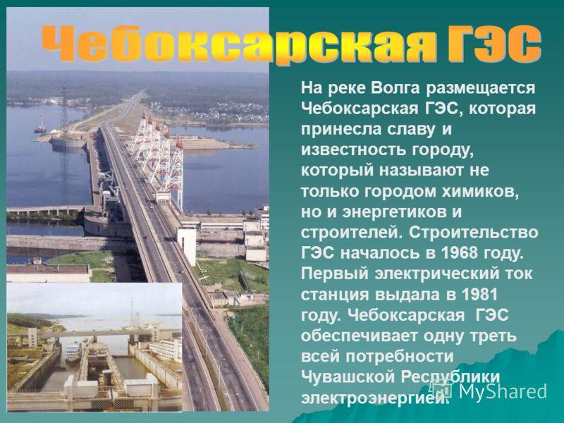 На реке Волга размещается Чебоксарская ГЭС, которая принесла славу и известность городу, который называют не только городом химиков, но и энергетиков и строителей. Строительство ГЭС началось в 1968 году. Первый электрический ток станция выдала в 1981
