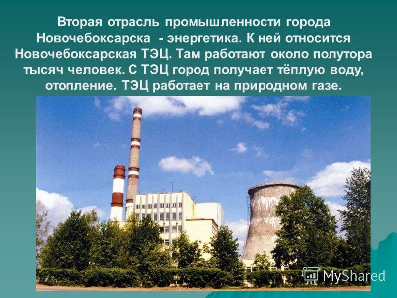 Вторая отрасль промышленности города Новочебоксарска - энергетика. К ней относится Новочебоксарская ТЭЦ. Там работают около полутора тысяч человек. С ТЭЦ город получает тёплую воду, отопление. ТЭЦ работает на природном газе.
