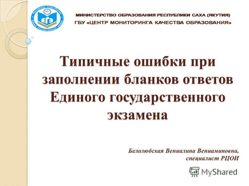 Типичные ошибки при заполнении бланков ответов Единого государственного экзамена Белолюбская Вениалина Вениаминовна, специалист РЦОИ