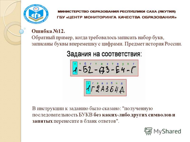 Ошибка 12. Обратный пример, когда требовалось записать набор букв, записаны буквы вперемешку с цифрами. Предмет история России. В инструкции к заданию было сказано: