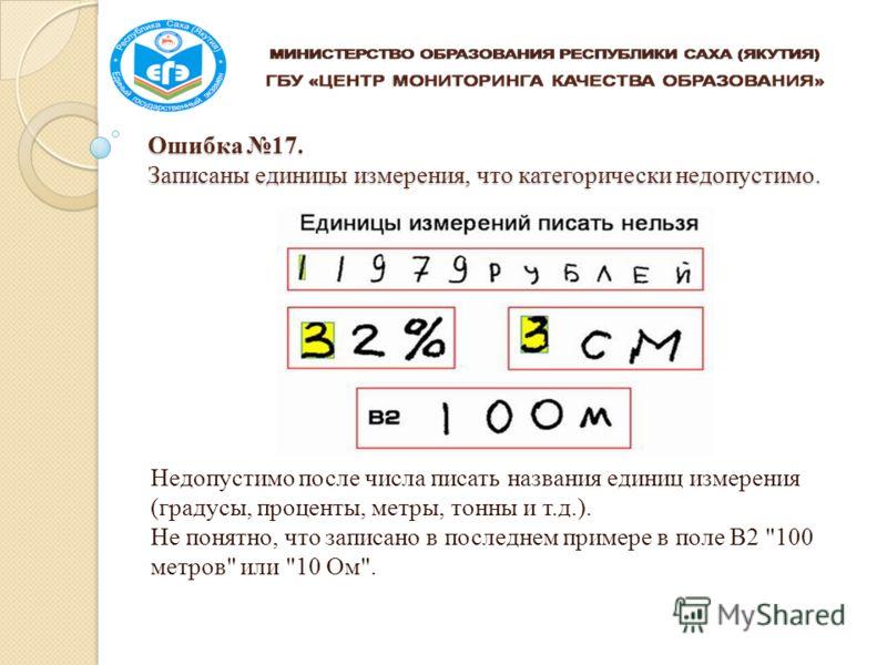 Ошибка 17. Записаны единицы измерения, что категорически недопустимо. Недопустимо после числа писать названия единиц измерения (градусы, проценты, метры, тонны и т.д.). Не понятно, что записано в последнем примере в поле В2 100 метров или 10 Ом.