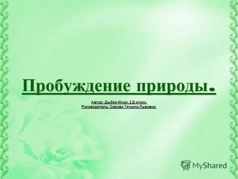 Пробуждение природы. Автор: Дыбин Илья, 2 Д класс. Руководитель: Серова Татьяна Львовна.