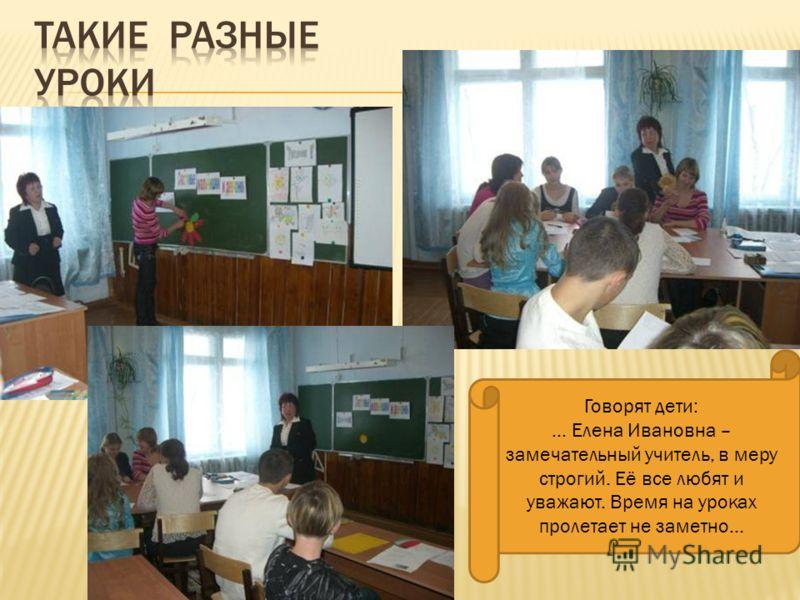 Говорят дети: … Елена Ивановна – замечательный учитель, в меру строгий. Её все любят и уважают. Время на уроках пролетает не заметно…