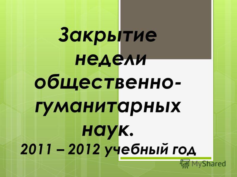 Закрытие недели общественно- гуманитарных наук. 2011 – 2012 учебный год