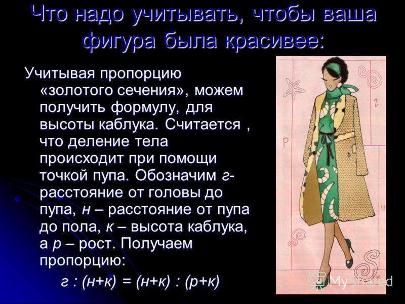 Что надо учитывать, чтобы ваша фигура была красивее: Учитывая пропорцию «золотого сечения», можем получить формулу, для высоты каблука. Считается, что деление тела происходит при помощи точкой пупа. Обозначим г- расстояние от головы до пупа, н – расс