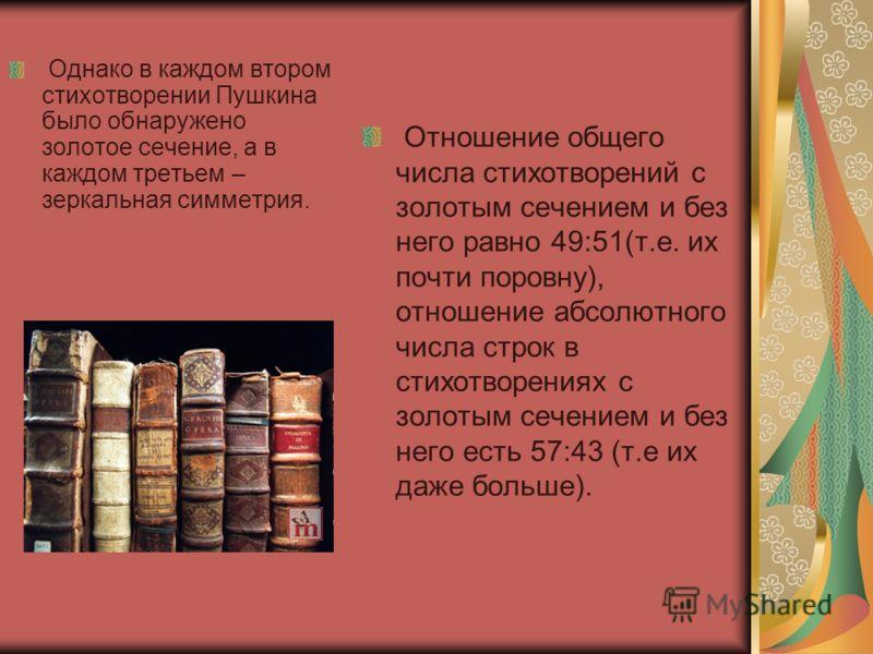 Однако в каждом втором стихотворении Пушкина было обнаружено золотое сечение, а в каждом третьем – зеркальная симметрия. Отношение общего числа стихотворений с золотым сечением и без него равно 49:51(т.е. их почти поровну), отношение абсолютного числ
