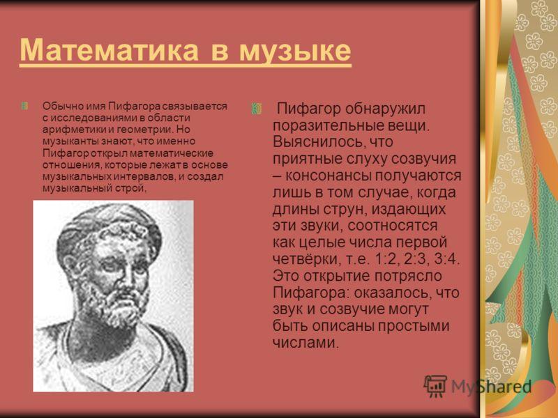 Математика в музыке Обычно имя Пифагора связывается с исследованиями в области арифметики и геометрии. Но музыканты знают, что именно Пифагор открыл математические отношения, которые лежат в основе музыкальных интервалов, и создал музыкальный строй,