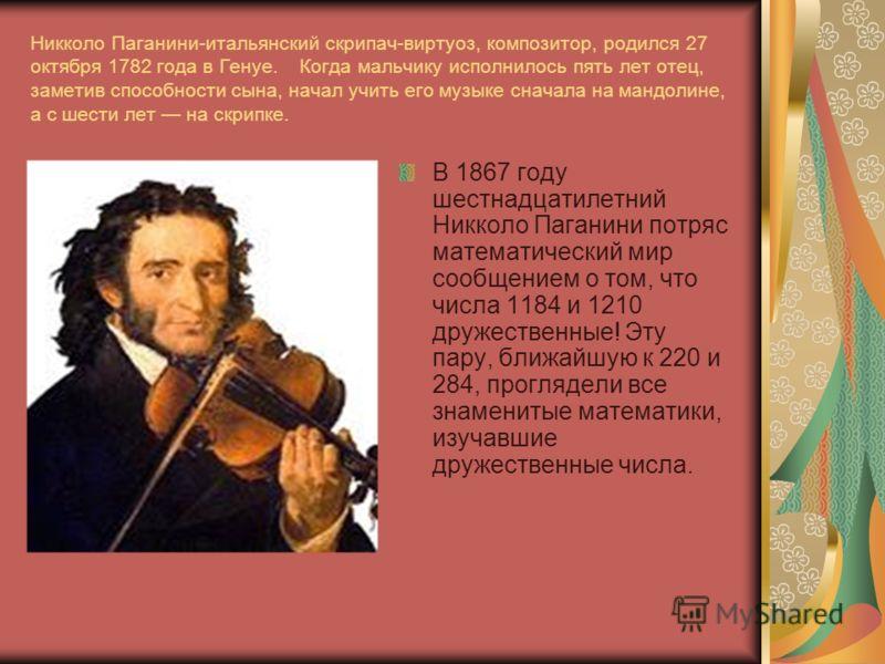 Никколо Паганини-итальянский скрипач-виртуоз, композитор, родился 27 октября 1782 года в Генуе. Когда мальчику исполнилось пять лет отец, заметив способности сына, начал учить его музыке сначала на мандолине, а с шести лет на скрипке. В 1867 году шес