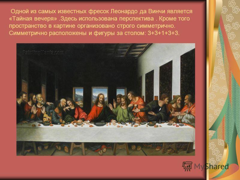 Одной из самых известных фресок Леонардо да Винчи является «Тайная вечеря».Здесь использована перспектива. Кроме того пространство в картине организовано строго симметрично. Симметрично расположены и фигуры за столом: 3+3+1+3+3.