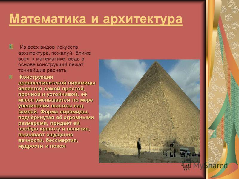 Математика и архитектура Из всех видов искусств архитектура, пожалуй, ближе всех к математике: ведь в основе конструкций лежат точнейшие расчеты Конструкция древнеегипетской пирамиды является самой простой, прочной и устойчивой, её масса уменьшается