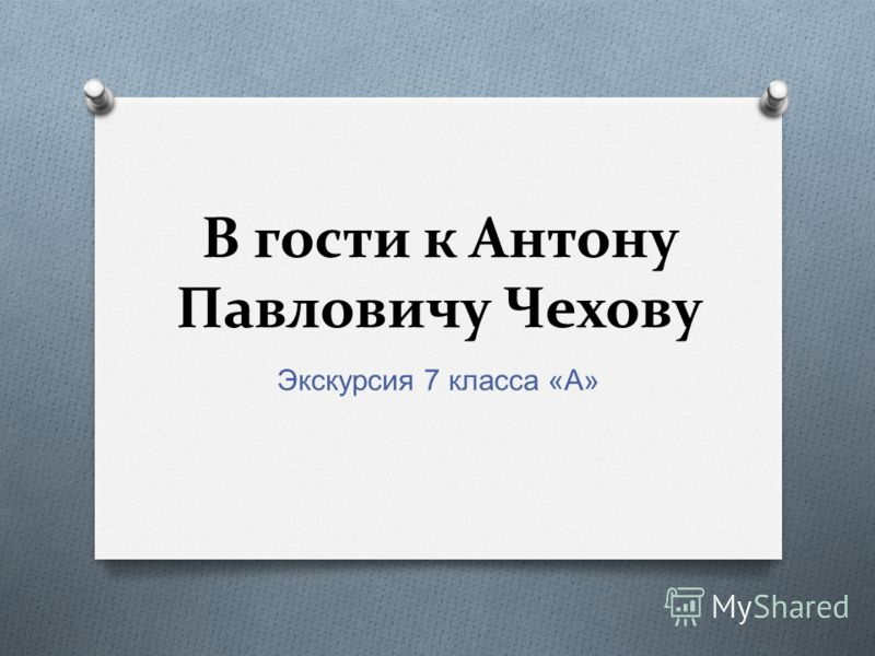 В гости к Антону Павловичу Чехову Экскурсия 7 класса « А »