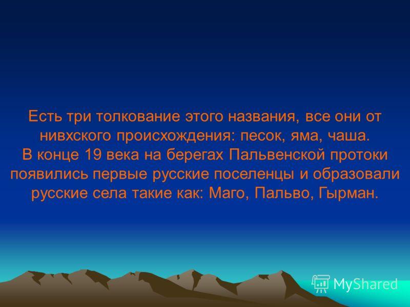 Есть три толкование этого названия, все они от нивхского происхождения: песок, яма, чаша. В конце 19 века на берегах Пальвенской протоки появились первые русские поселенцы и образовали русские села такие как: Маго, Пальво, Гырман.