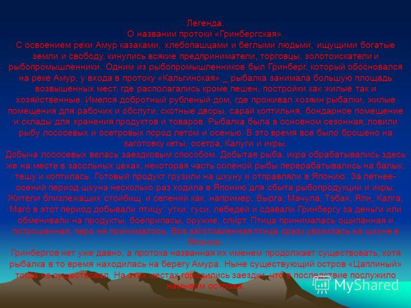 Легенда. О названии протоки «Гринбергская». С освоением реки Амур казаками, хлебопашцами и беглыми людьми, ищущими богатые земли и свободу, кинулись всякие предприниматели, торговцы, золотоискатели и рыбопромышленники. Одним из рыбопромышленников был