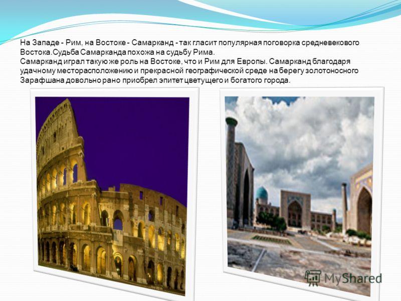 На Западе - Рим, на Востоке - Самарканд - так гласит популярная поговорка средневекового Востока.Судьба Самарканда похожа на судьбу Рима. Самарканд играл такую же роль на Востоке, что и Рим для Европы. Самарканд благодаря удачному месторасположению и