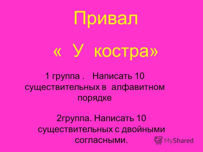 Привал « У костра» 1 группа. Написать 10 существительных в алфавитном порядке 2группа. Написать 10 существительных с двойными согласными.