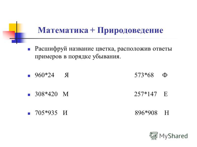Математика + Природоведение Расшифруй название цветка, расположив ответы примеров в порядке убывания. 960*24 Я 573*68 Ф 308*420 М 257*147 Е 705*935 И 896*908 Н