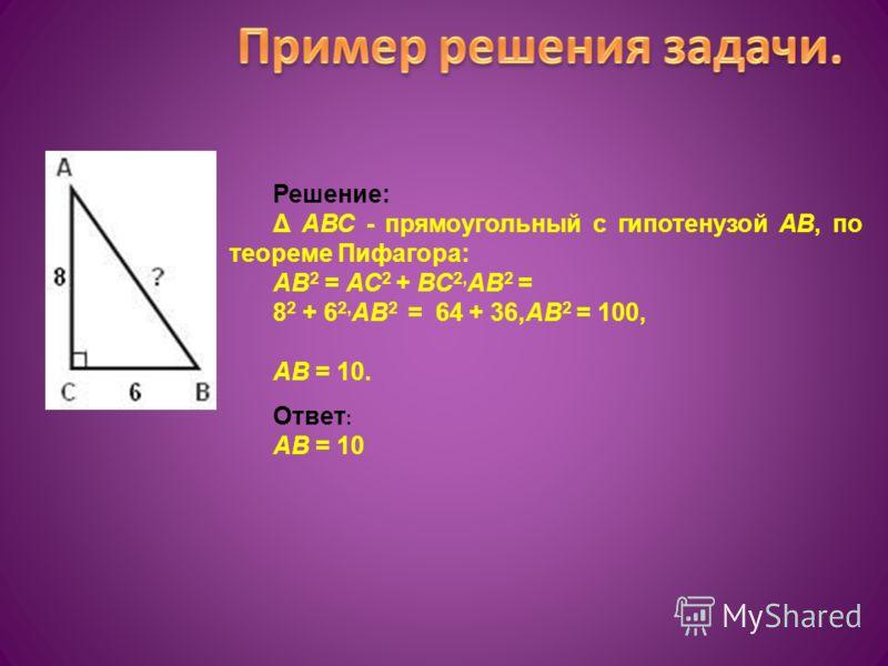 Решение: Δ АВС - прямоугольный с гипотенузой АВ, по теореме Пифагора: АВ 2 = АС 2 + ВС 2, АВ 2 = 8 2 + 6 2, АВ 2 = 64 + 36,АВ 2 = 100, АВ = 10. Ответ : АВ = 10