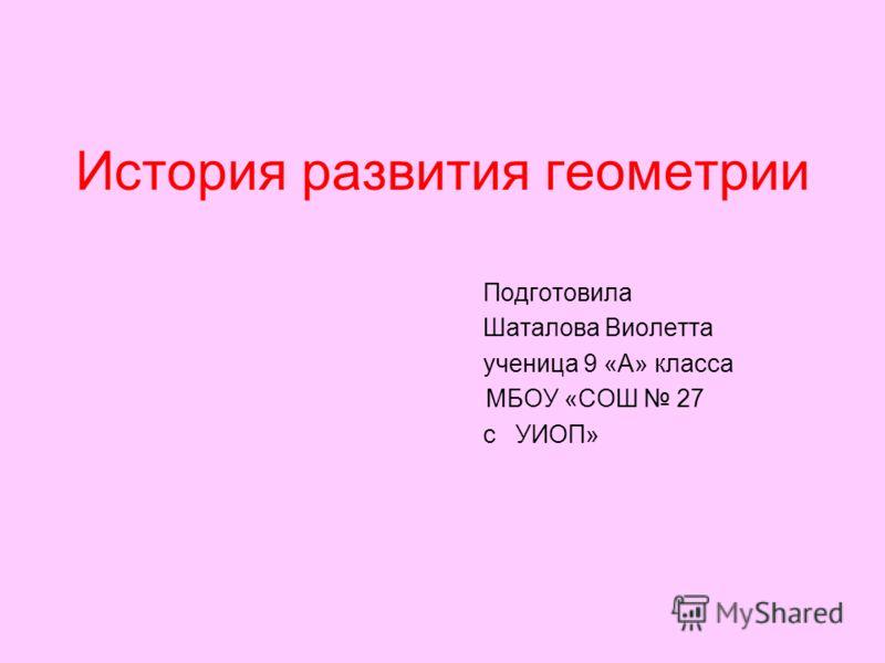 История развития геометрии Подготовила Шаталова Виолетта ученица 9 «А» класса МБОУ «СОШ 27 с УИОП»