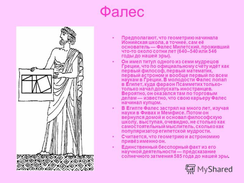 Фалес Предполагают, что геометрию начинала Ионийская школа, а точнее, сам её основатель Фалес Милетский, проживший что-то около сотни лет (640–540 или 546 годы до нашей эры). Он имел титул одного из семи мудрецов Греции, что по официальному счёту идё