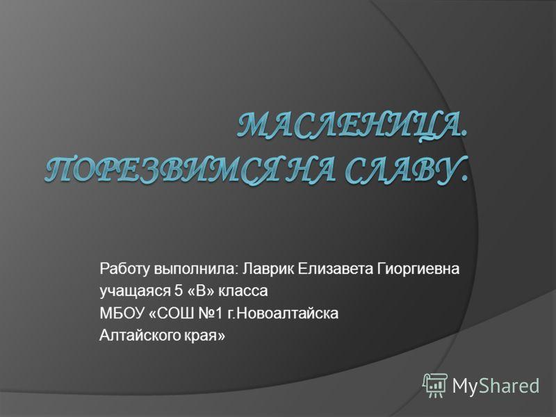 Работу выполнила: Лаврик Елизавета Гиоргиевна учащаяся 5 «В» класса МБОУ «СОШ 1 г.Новоалтайска Алтайского края»
