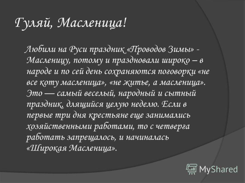 Гуляй, Масленица! Любили на Руси праздник «Проводов Зимы» - Масленицу, потому и праздновали широко – в народе и по сей день сохраняются поговорки «не все коту масленица», «не житье, а масленица». Это самый веселый, народный и сытный праздник, длящийс