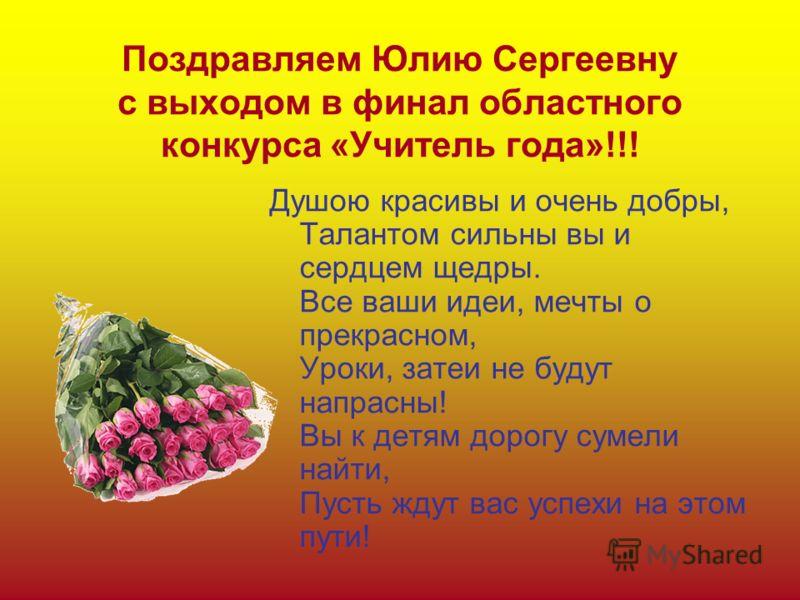 Поздравляем Юлию Сергеевну с выходом в финал областного конкурса «Учитель года»!!! Душою красивы и очень добры, Талантом сильны вы и сердцем щедры. Все ваши идеи, мечты о прекрасном, Уроки, затеи не будут напрасны! Вы к детям дорогу сумели найти, Пус