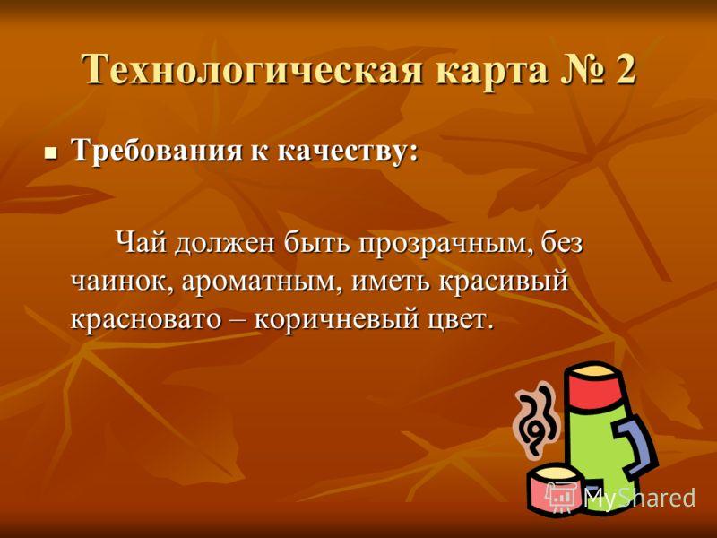 Технологическая карта 2 Требования к качеству: Требования к качеству: Чай должен быть прозрачным, без чаинок, ароматным, иметь красивый красновато – коричневый цвет.