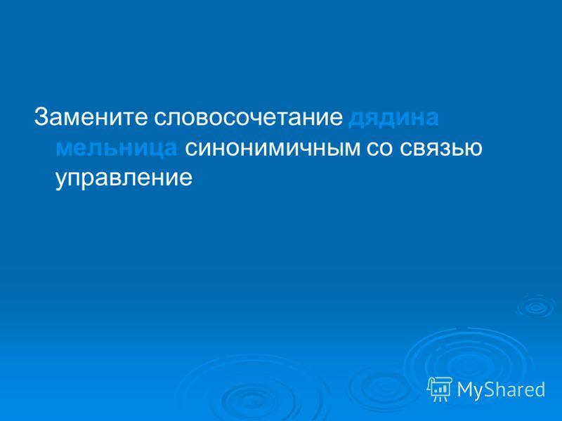 Замените словосочетание дядина мельница синонимичным со связью управление