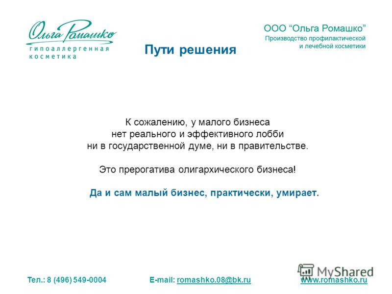 К сожалению, у малого бизнеса нет реального и эффективного лобби ни в государственной думе, ни в правительстве. Это прерогатива олигархического бизнеса! Да и сам малый бизнес, практически, умирает. Тел.: 8 (496) 549-0004 E-mail: romashko.08@bk.ru www