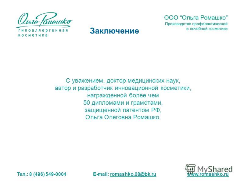 С уважением, доктор медицинских наук, автор и разработчик инновационной косметики, награжденной более чем 50 дипломами и грамотами, защищенной патентом РФ, Ольга Олеговна Ромашко. Тел.: 8 (496) 549-0004 E-mail: romashko.08@bk.ru www.romashko.ruromash