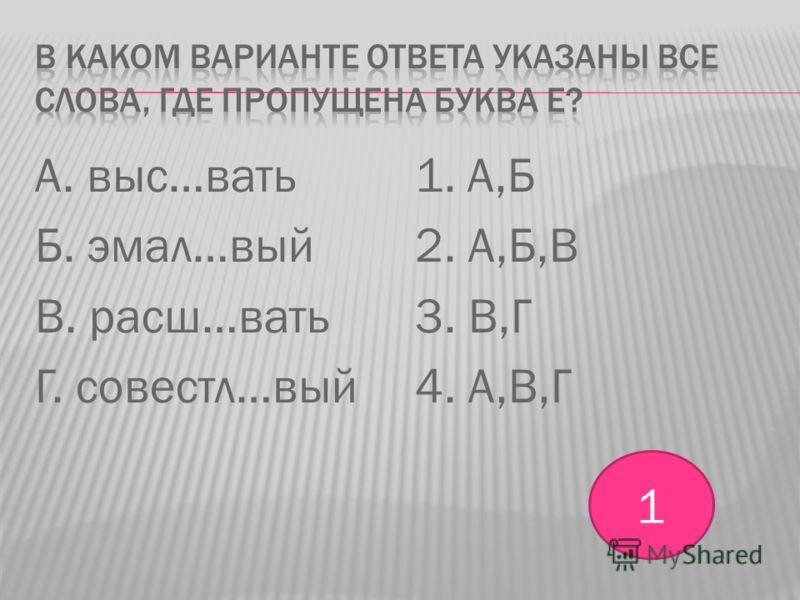 А. выс…вать Б. эмал…вый В. расш…вать Г. совестл…вый 1. А,Б 2. А,Б,В 3. В,Г 4. А,В,Г 1