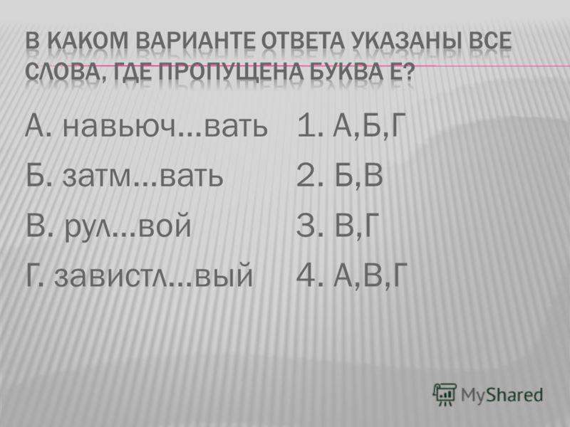 А. навьюч…вать Б. затм…вать В. рул…вой Г. завистл…вый 1. А,Б,Г 2. Б,В 3. В,Г 4. А,В,Г