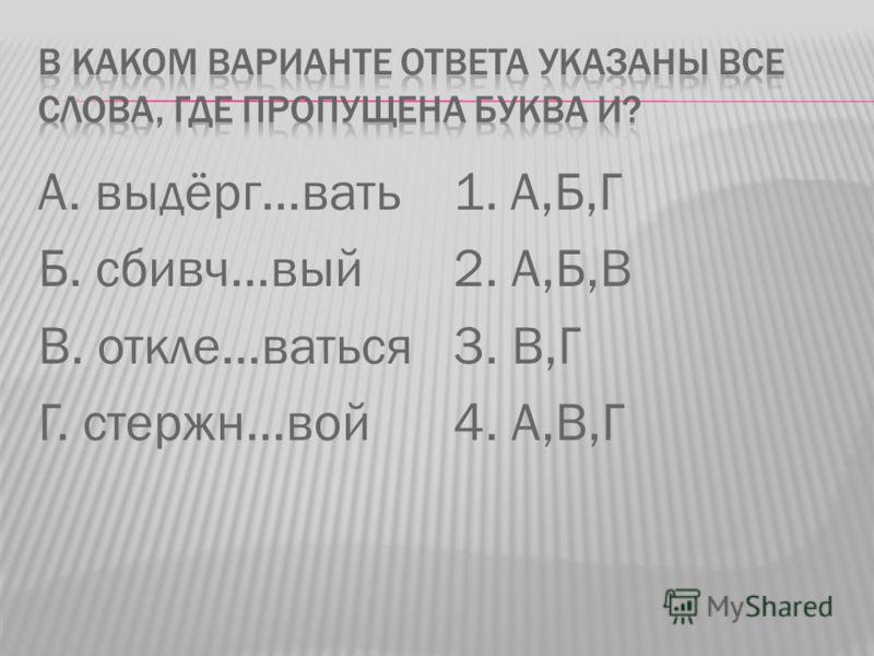 А. выдёрг…вать Б. сбивч…вый В. откле…ваться Г. стержн…вой 1. А,Б,Г 2. А,Б,В 3. В,Г 4. А,В,Г