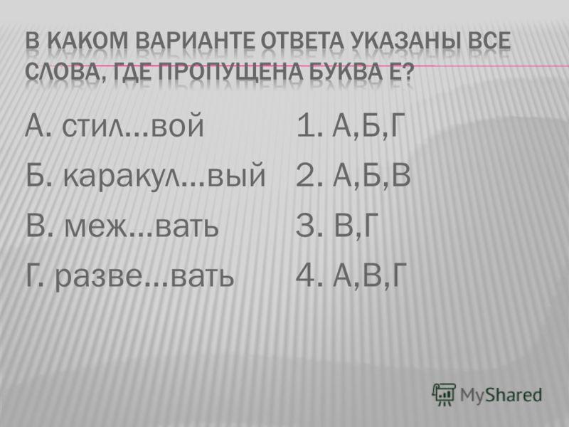 А. стил…вой Б. каракул…вый В. меж…вать Г. разве…вать 1. А,Б,Г 2. А,Б,В 3. В,Г 4. А,В,Г