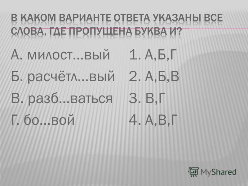 А. милост…вый Б. расчётл…вый В. разб…ваться Г. бо…вой 1. А,Б,Г 2. А,Б,В 3. В,Г 4. А,В,Г