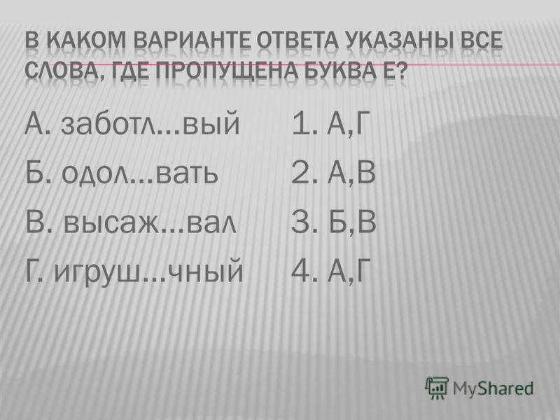А. заботл…вый Б. одол…вать В. высаж…вал Г. игруш…чный 1. А,Г 2. А,В 3. Б,В 4. А,Г