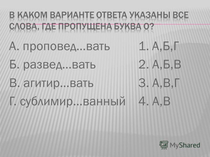 А. проповед…вать Б. развед…вать В. агитир…вать Г. сублимир…ванный 1. А,Б,Г 2. А,Б,В 3. А,В,Г 4. А,В