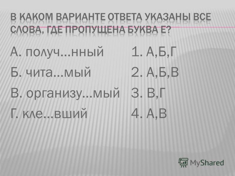 А. получ…нный Б. чита…мый В. организу…мый Г. кле…вший 1. А,Б,Г 2. А,Б,В 3. В,Г 4. А,В