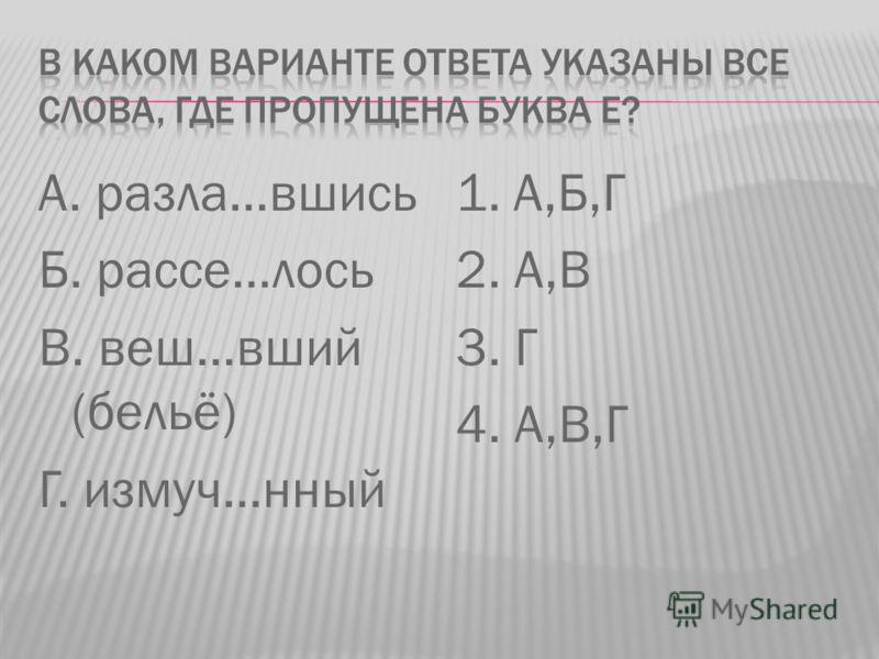 А. разла…вшись Б. рассе…лось В. веш…вший (бельё) Г. измуч…нный 1. А,Б,Г 2. А,В 3. Г 4. А,В,Г