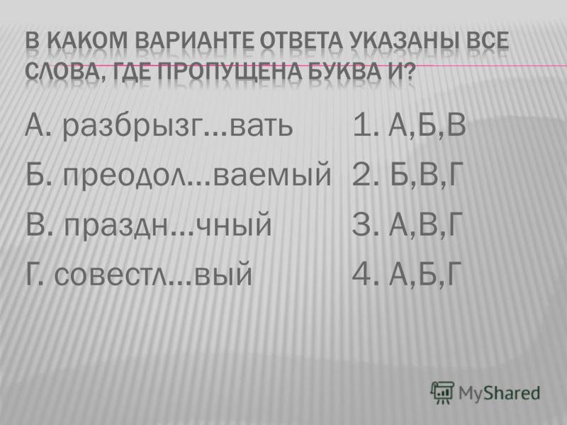 А. разбрызг…вать Б. преодол…ваемый В. праздн…чный Г. совестл…вый 1. А,Б,В 2. Б,В,Г 3. А,В,Г 4. А,Б,Г