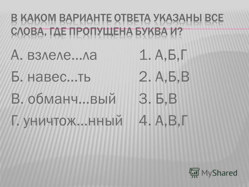 А. взлеле…ла Б. навес…ть В. обманч…вый Г. уничтож…нный 1. А,Б,Г 2. А,Б,В 3. Б,В 4. А,В,Г