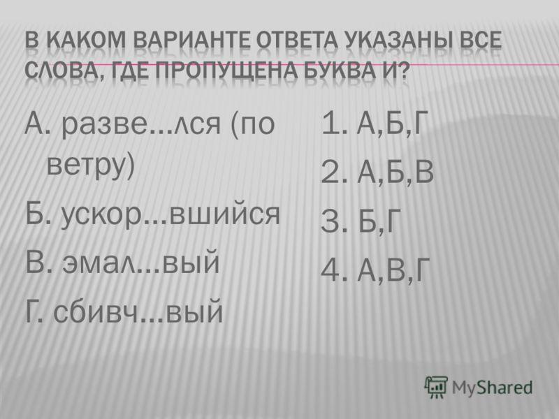 А. разве…лся (по ветру) Б. ускор…вшийся В. эмал…вый Г. сбивч…вый 1. А,Б,Г 2. А,Б,В 3. Б,Г 4. А,В,Г