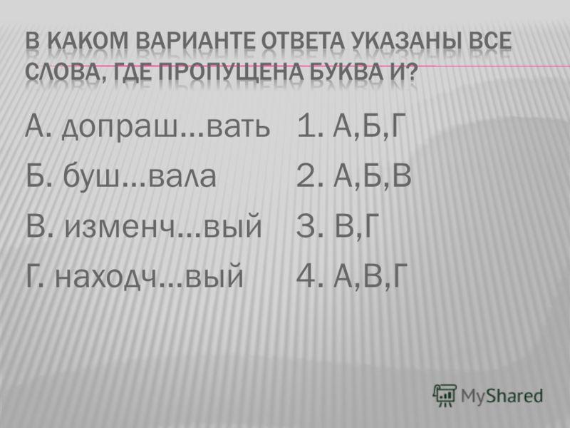 А. допраш…вать Б. буш…вала В. изменч…вый Г. находч…вый 1. А,Б,Г 2. А,Б,В 3. В,Г 4. А,В,Г