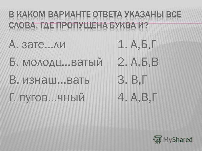 А. зате…ли Б. молодц…ватый В. изнаш…вать Г. пугов…чный 1. А,Б,Г 2. А,Б,В 3. В,Г 4. А,В,Г