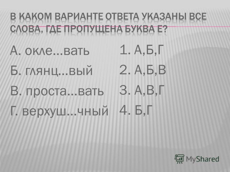 А. окле…вать Б. глянц…вый В. проста…вать Г. верхуш…чный 1. А,Б,Г 2. А,Б,В 3. А,В,Г 4. Б,Г