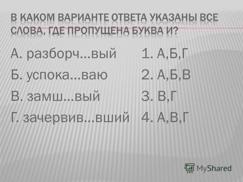 А. разборч…вый Б. успока…ваю В. замш…вый Г. зачервив…вший 1. А,Б,Г 2. А,Б,В 3. В,Г 4. А,В,Г