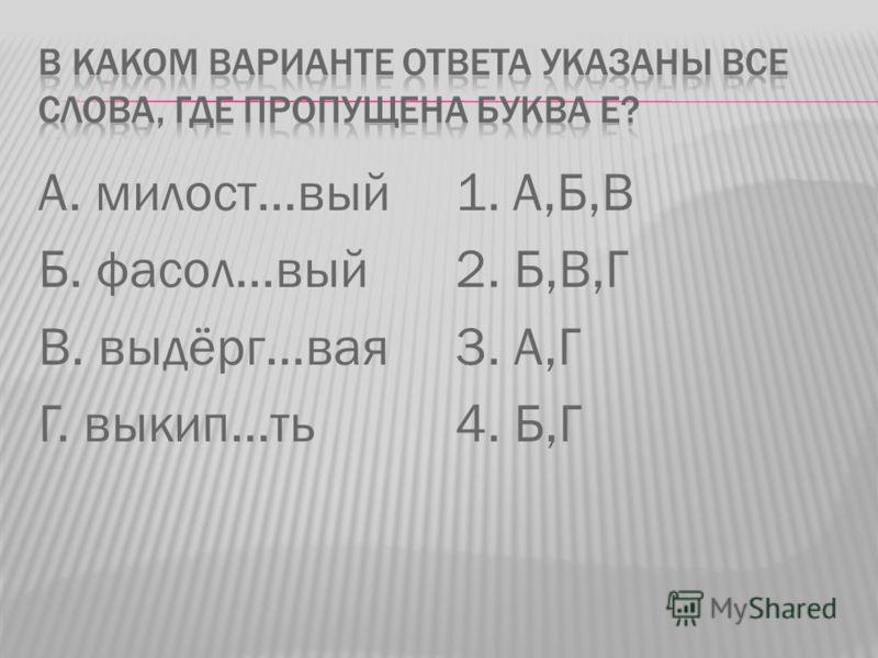 А. милост…вый Б. фасол…вый В. выдёрг…вая Г. выкип…ть 1. А,Б,В 2. Б,В,Г 3. А,Г 4. Б,Г